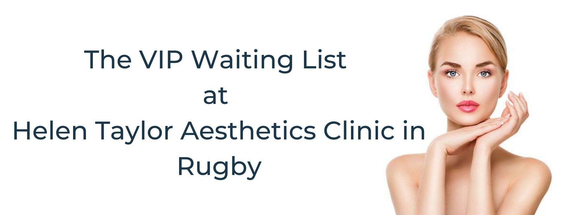 Important News About The VIP Waiting List at Helen Taylor Aesthetics Clinic in Rugby Warwickshire